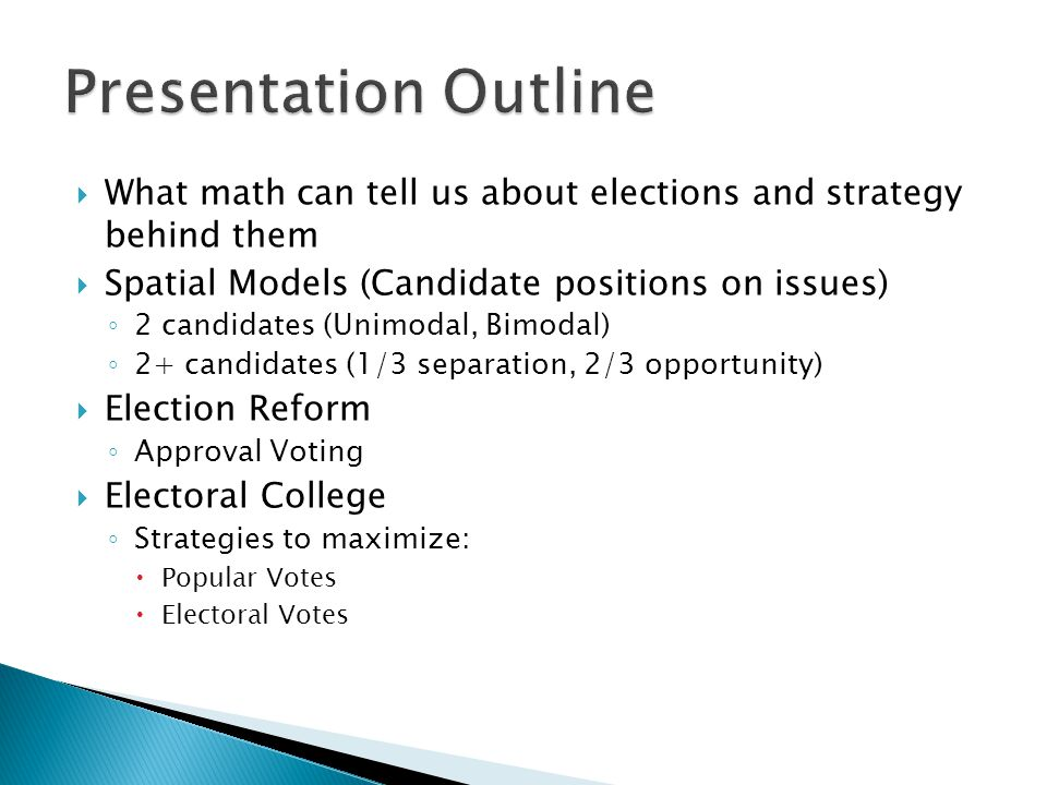Presentation Outline What math can tell us about elections and strategy behind them. Spatial Models (Candidate positions on issues)