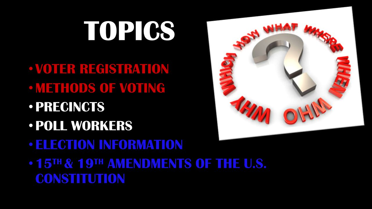 TOPICS VOTER REGISTRATION METHODS OF VOTING PRECINCTS POLL WORKERS