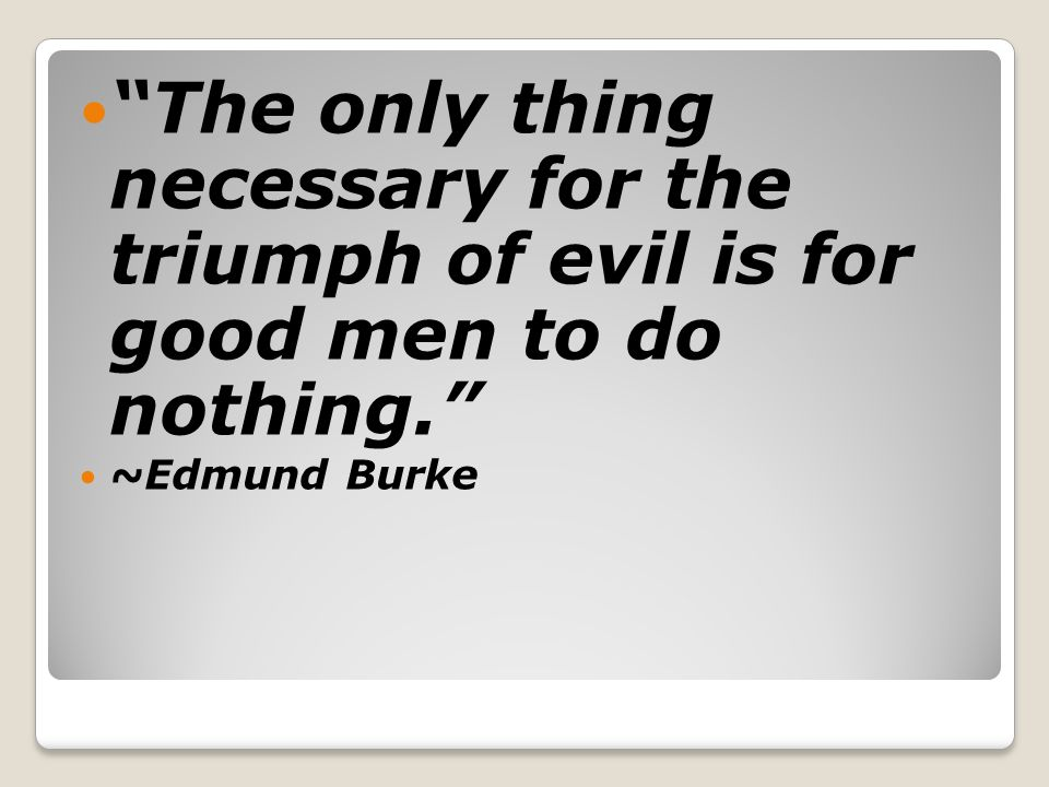 The only thing necessary for the triumph of evil is for good men to do nothing.
