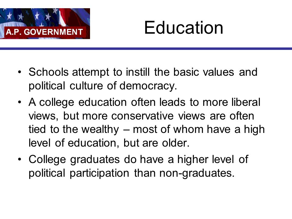 Education Schools attempt to instill the basic values and political culture of democracy.