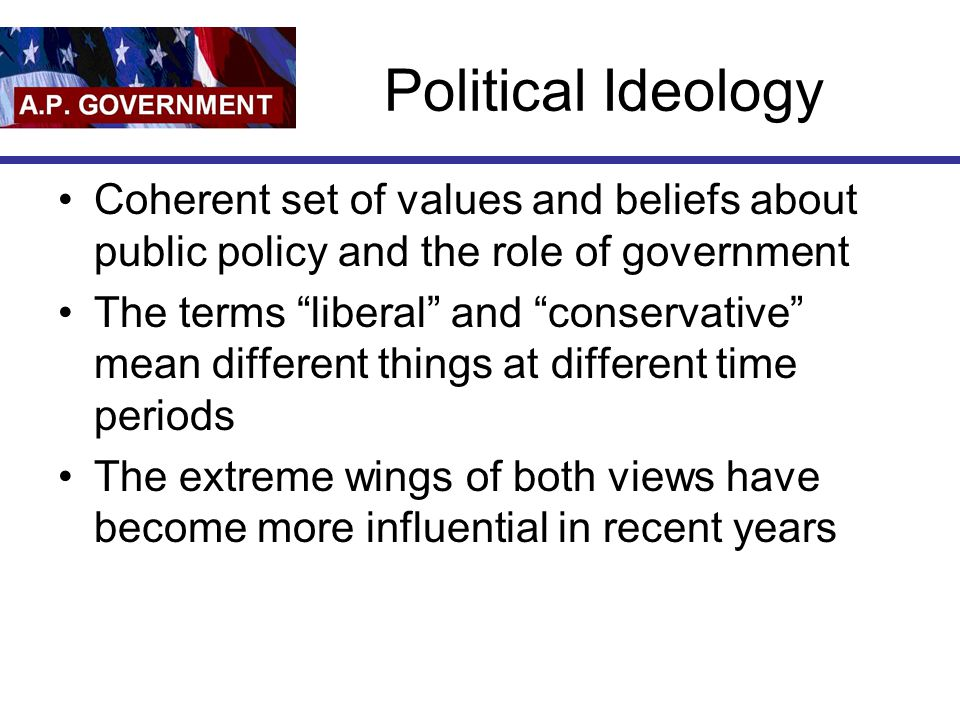 Political Ideology Coherent set of values and beliefs about public policy and the role of government.
