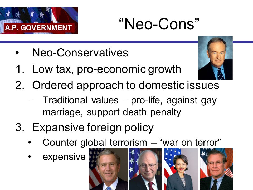 Neo-Cons Neo-Conservatives Low tax, pro-economic growth