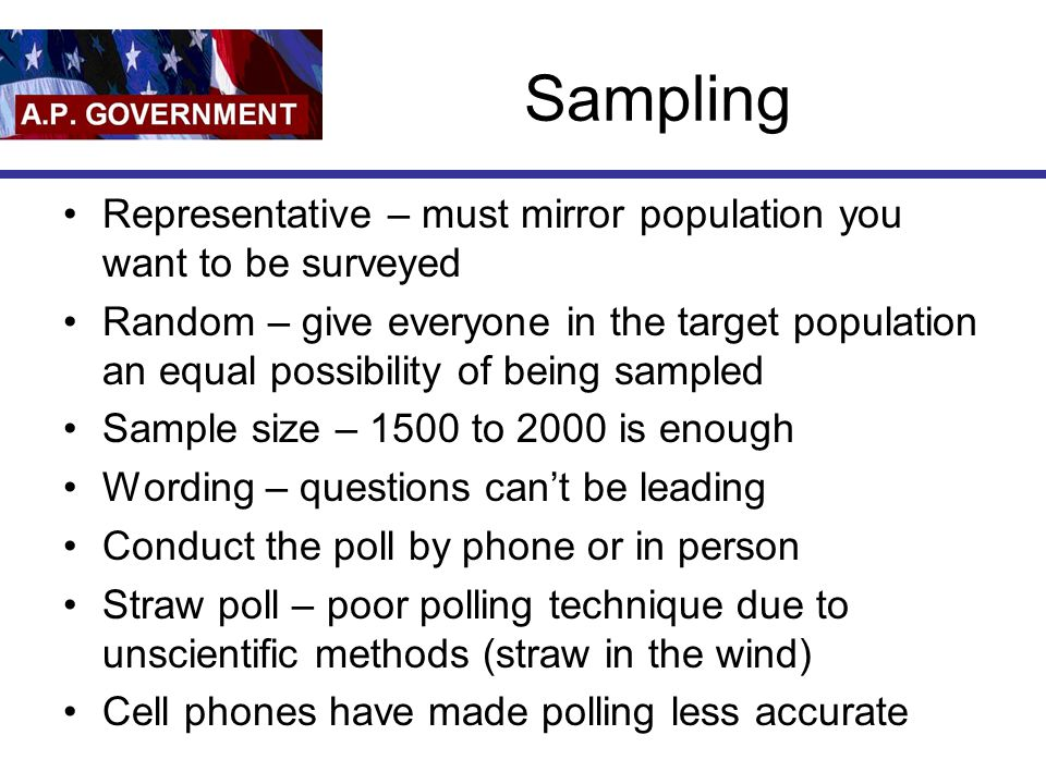 Sampling Representative – must mirror population you want to be surveyed.