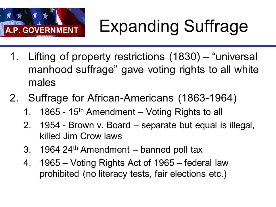 Expanding Suffrage Lifting of property restrictions (1830) – universal manhood suffrage gave voting rights to all white males.