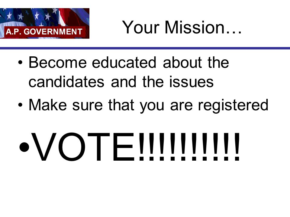 Your Mission… Become educated about the candidates and the issues. Make sure that you are registered.