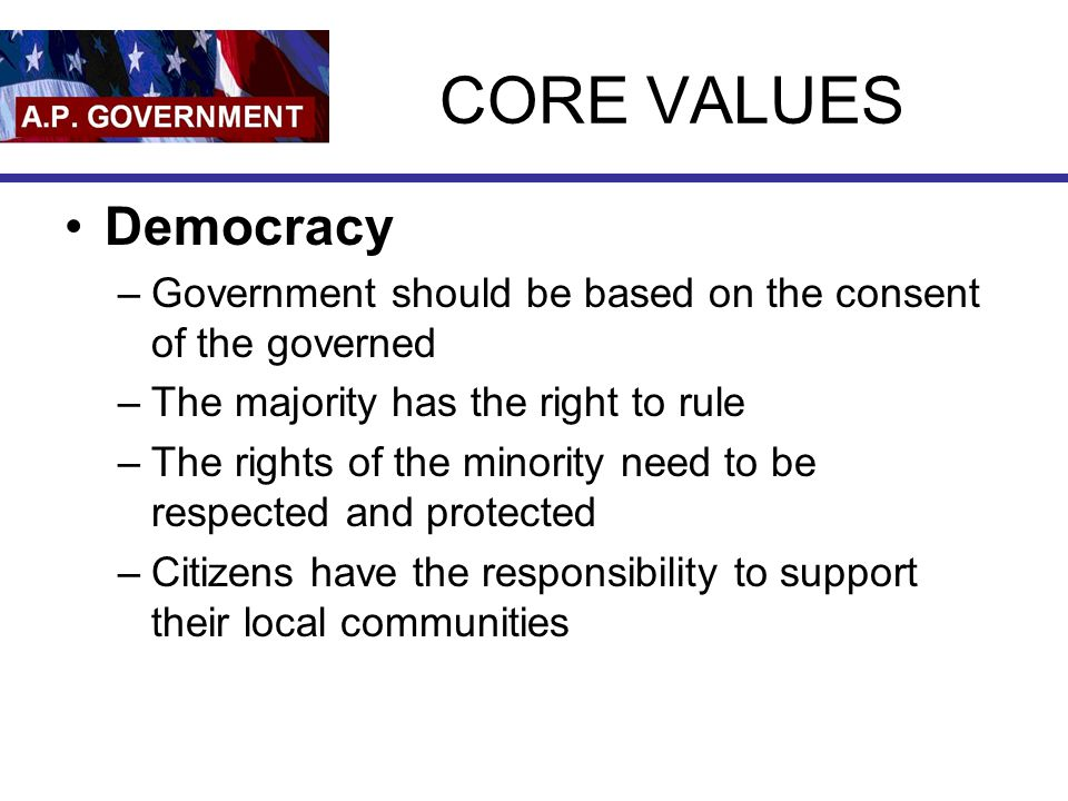 CORE VALUES Democracy. Government should be based on the consent of the governed. The majority has the right to rule.