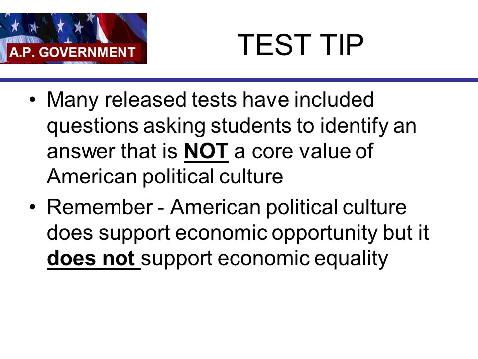 TEST TIP Many released tests have included questions asking students to identify an answer that is NOT a core value of American political culture.