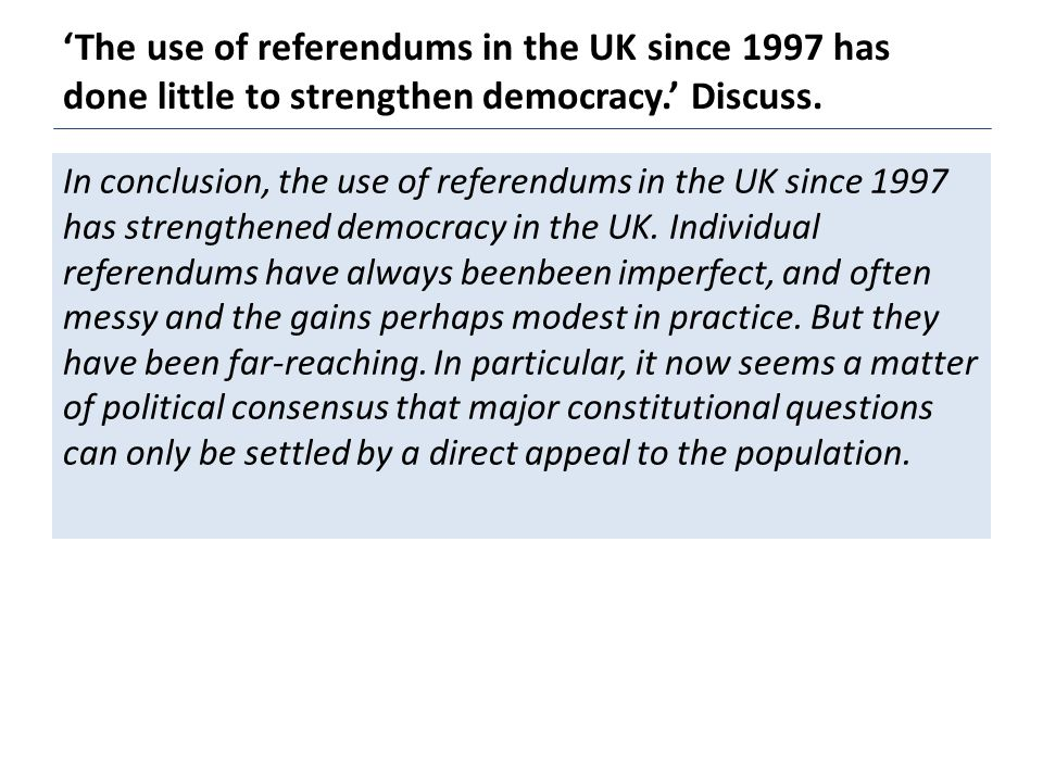 'The use of referendums in the UK since 1997 has done little to strengthen democracy.' Discuss.