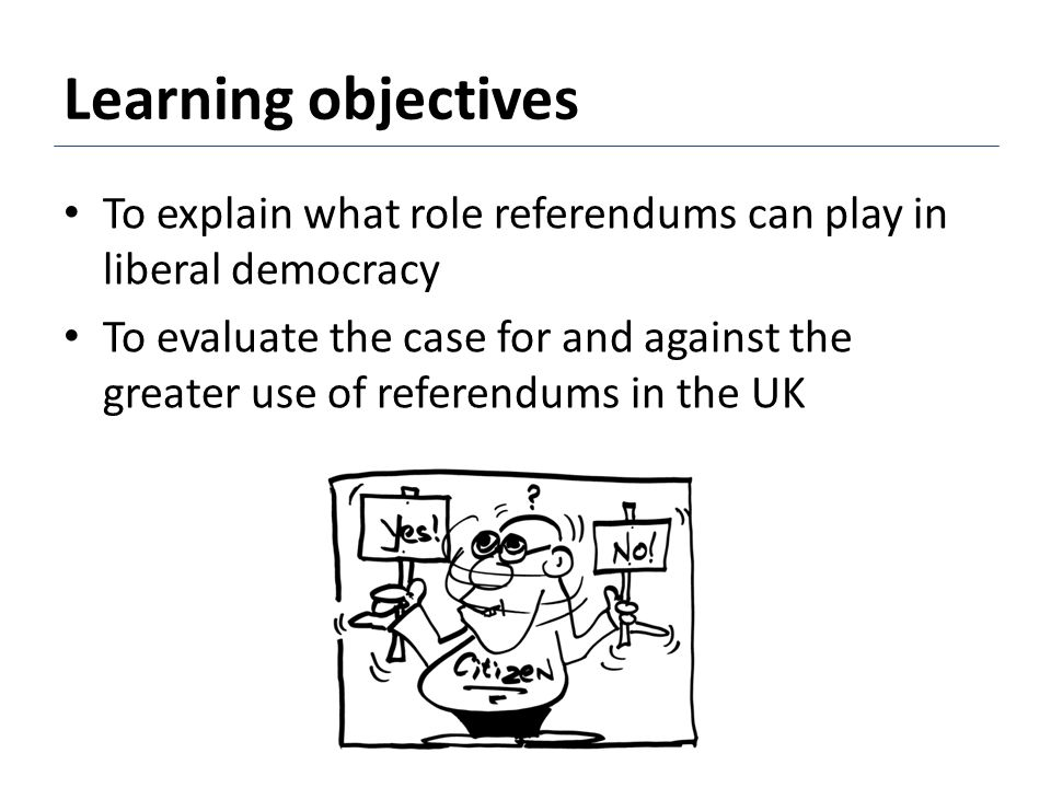 Learning objectives To explain what role referendums can play in liberal democracy.