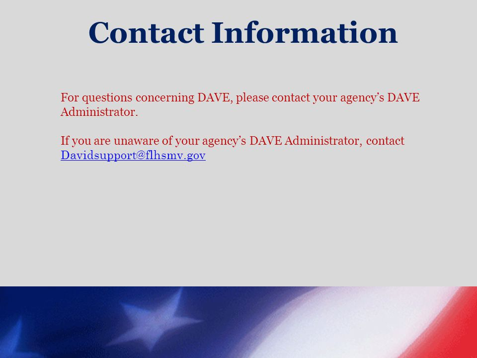 Contact Information For questions concerning DAVE, please contact your agency's DAVE Administrator.
