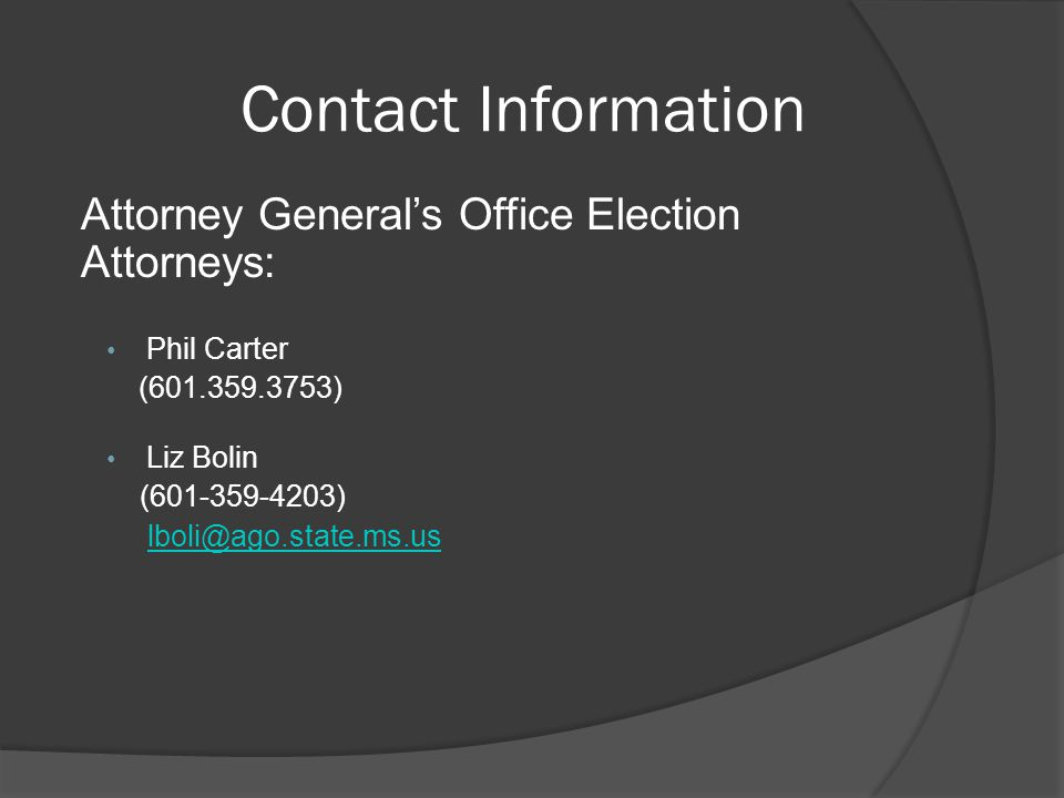 Contact Information Attorney General's Office Election Attorneys: Phil Carter. (601.359.3753) Liz Bolin.