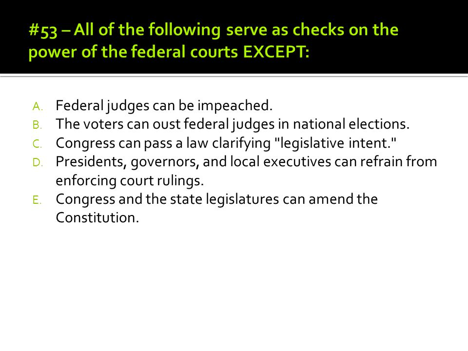 #53 – All of the following serve as checks on the power of the federal courts EXCEPT: