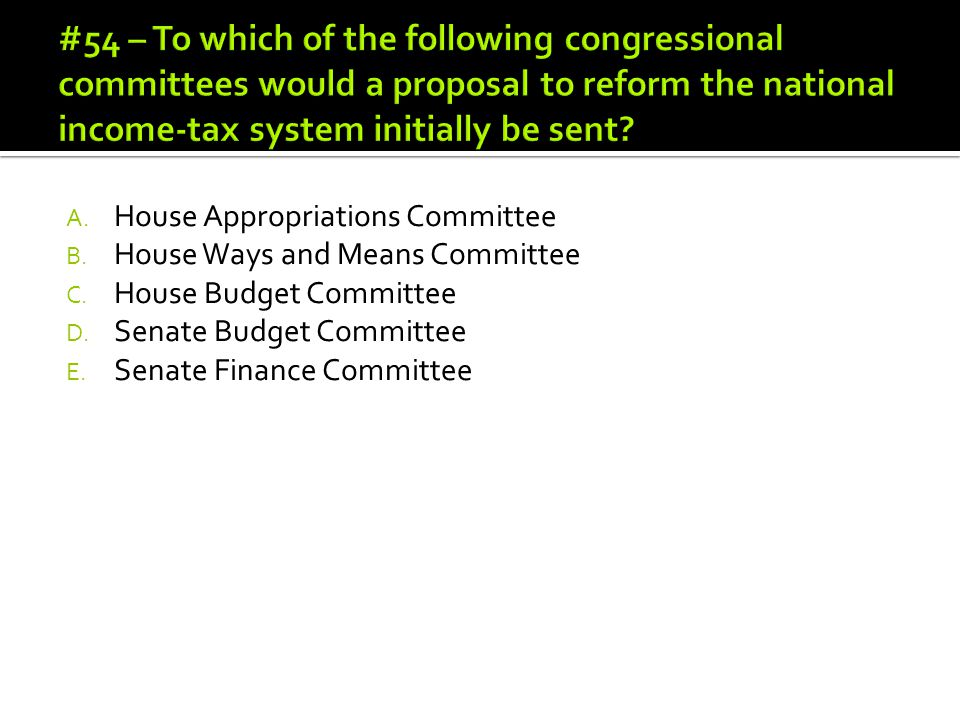 #54 – To which of the following congressional committees would a proposal to reform the national income-tax system initially be sent