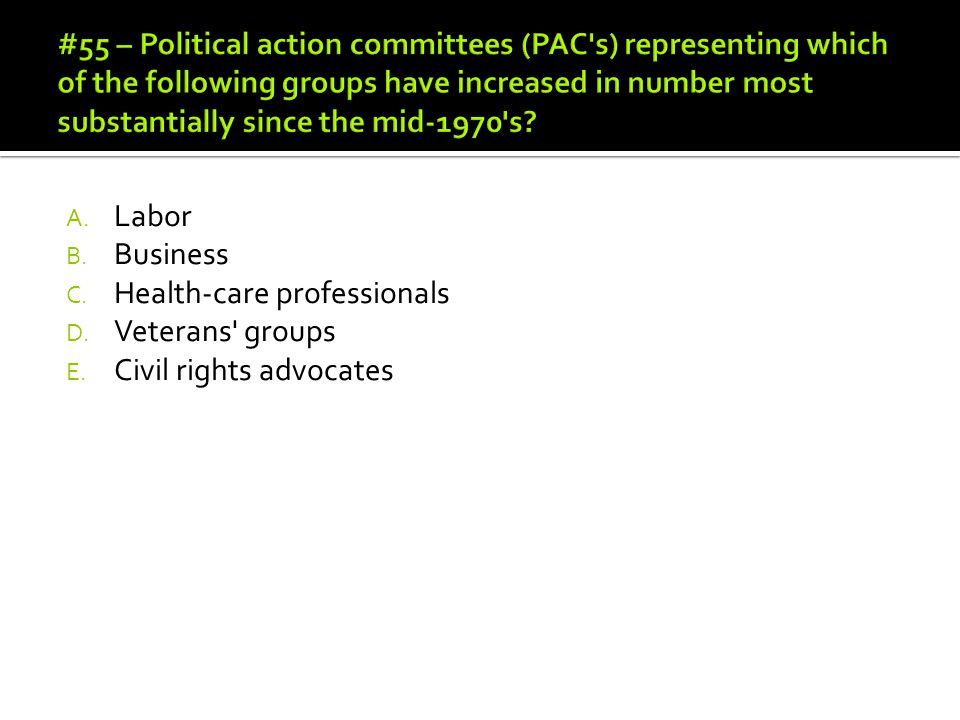 #55 – Political action committees (PAC s) representing which of the following groups have increased in number most substantially since the mid-1970 s