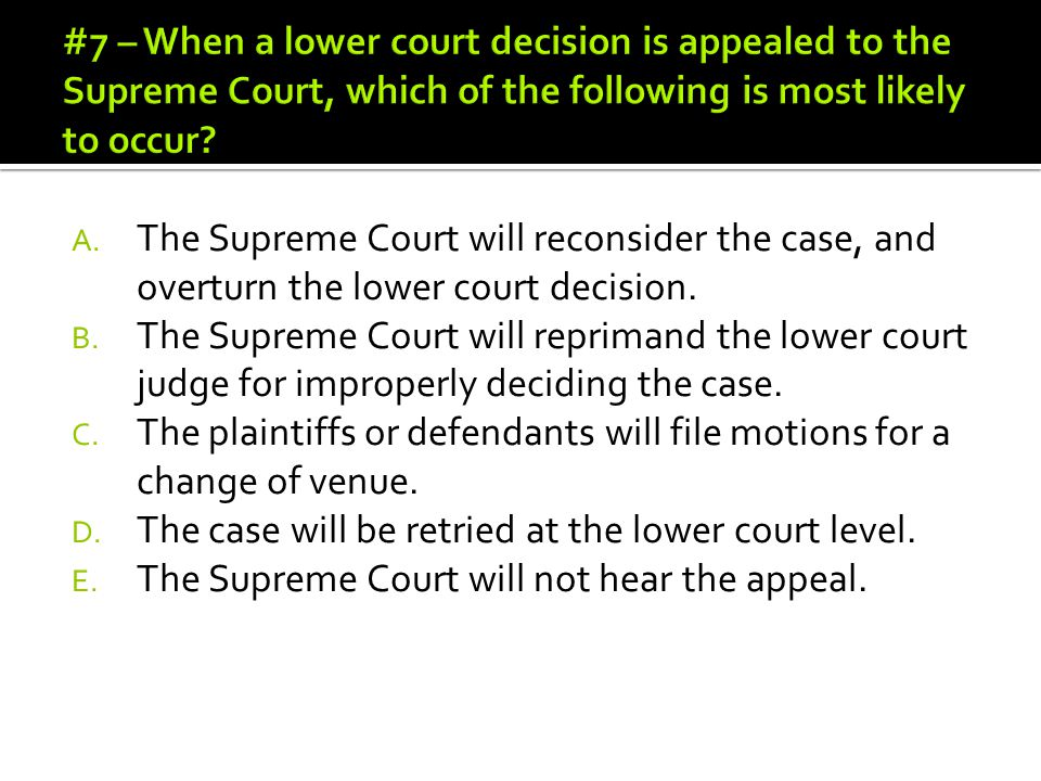 #7 – When a lower court decision is appealed to the Supreme Court, which of the following is most likely to occur