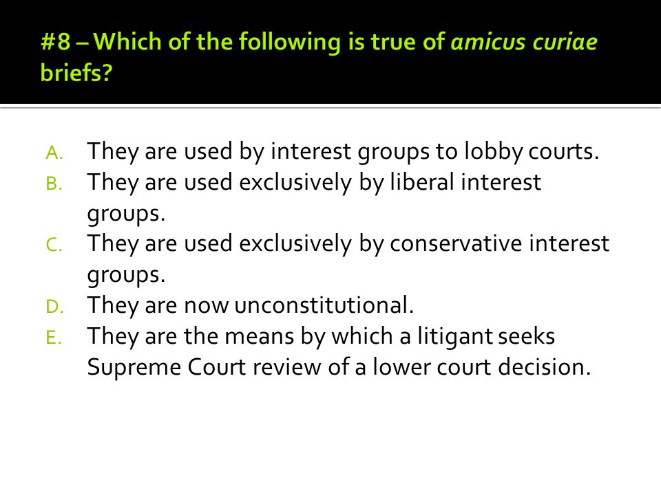 #8 – Which of the following is true of amicus curiae briefs