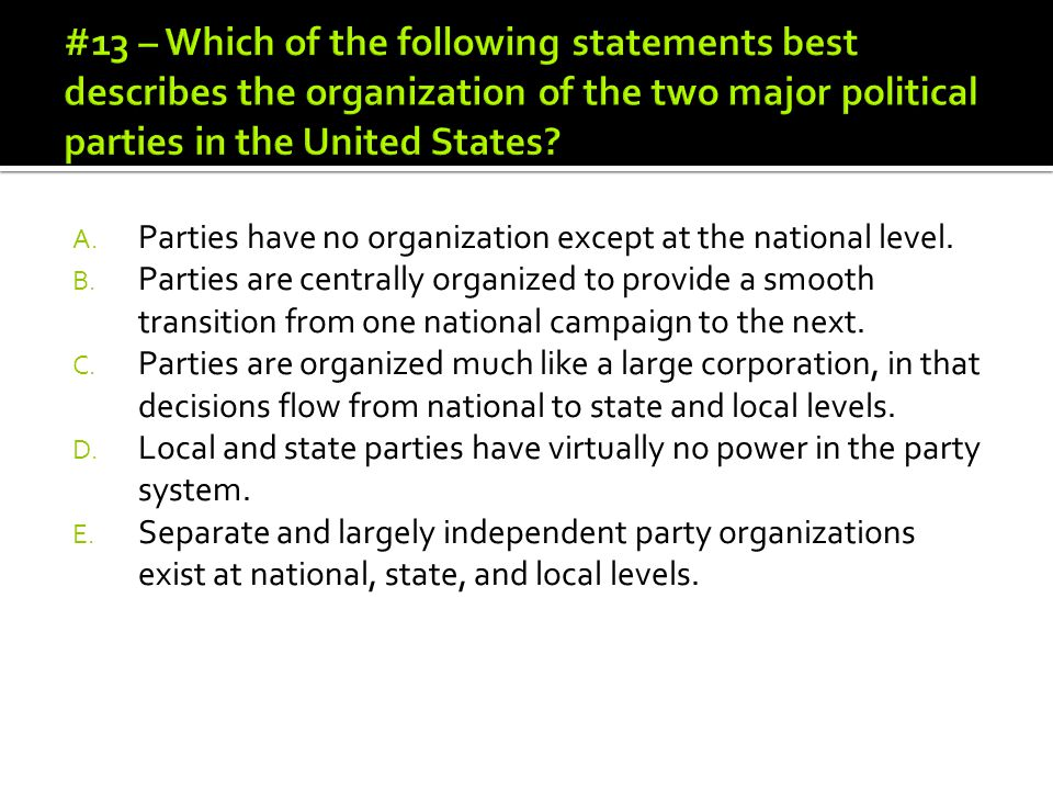 #13 – Which of the following statements best describes the organization of the two major political parties in the United States