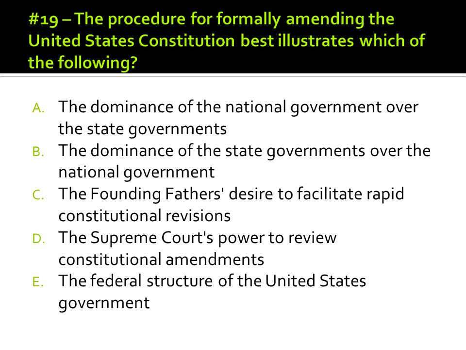 #19 – The procedure for formally amending the United States Constitution best illustrates which of the following
