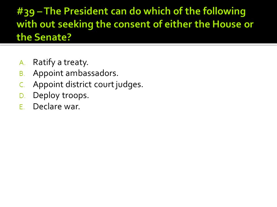 #39 – The President can do which of the following with out seeking the consent of either the House or the Senate