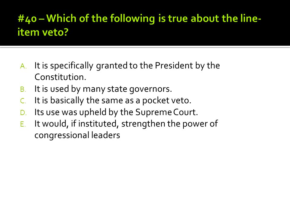 #40 – Which of the following is true about the line-item veto