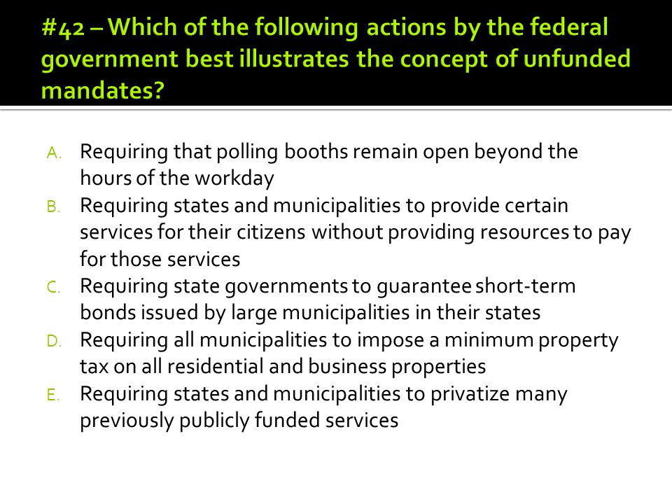 #42 – Which of the following actions by the federal government best illustrates the concept of unfunded mandates