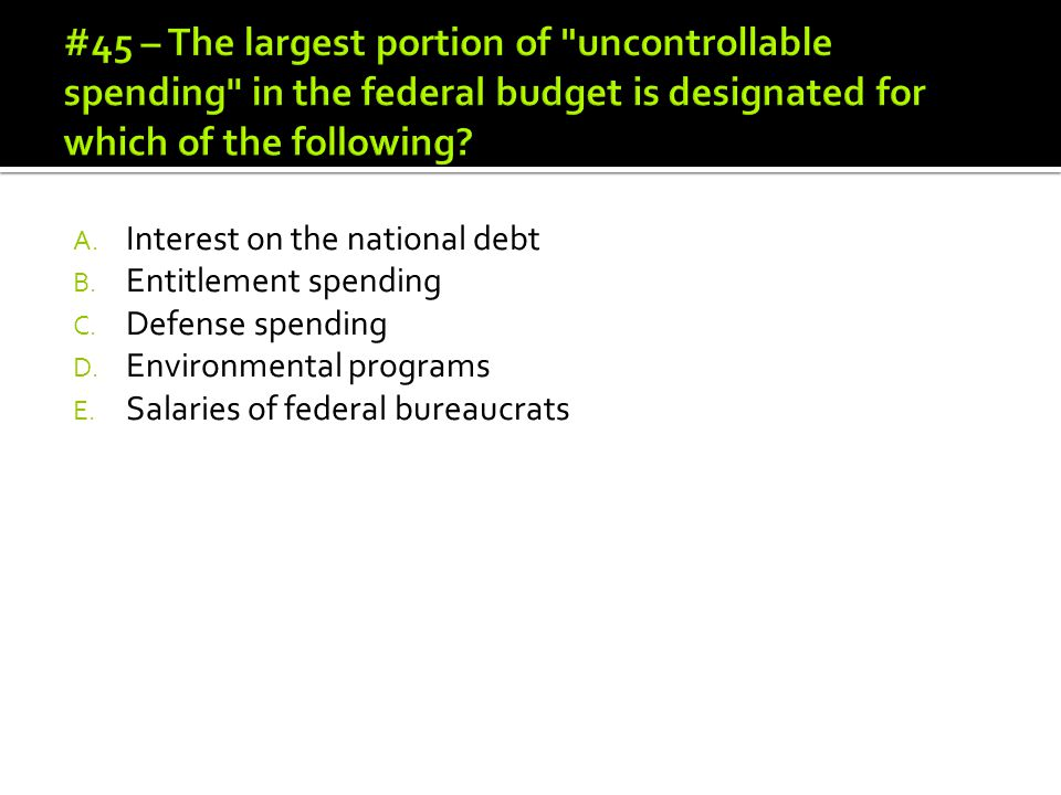 #45 – The largest portion of uncontrollable spending in the federal budget is designated for which of the following