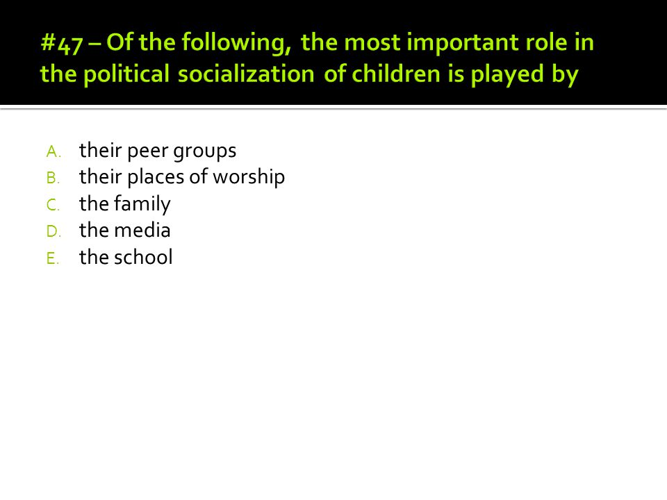 #47 – Of the following, the most important role in the political socialization of children is played by