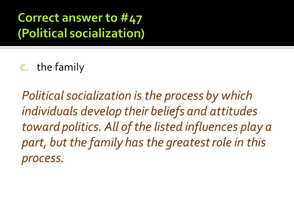 Correct answer to #47 (Political socialization)
