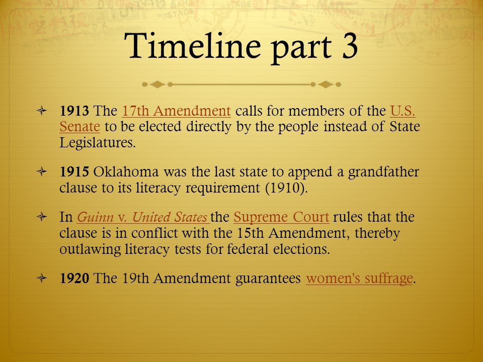 Timeline part 3 1913 The 17th Amendment calls for members of the U.S. Senate to be elected directly by the people instead of State Legislatures.