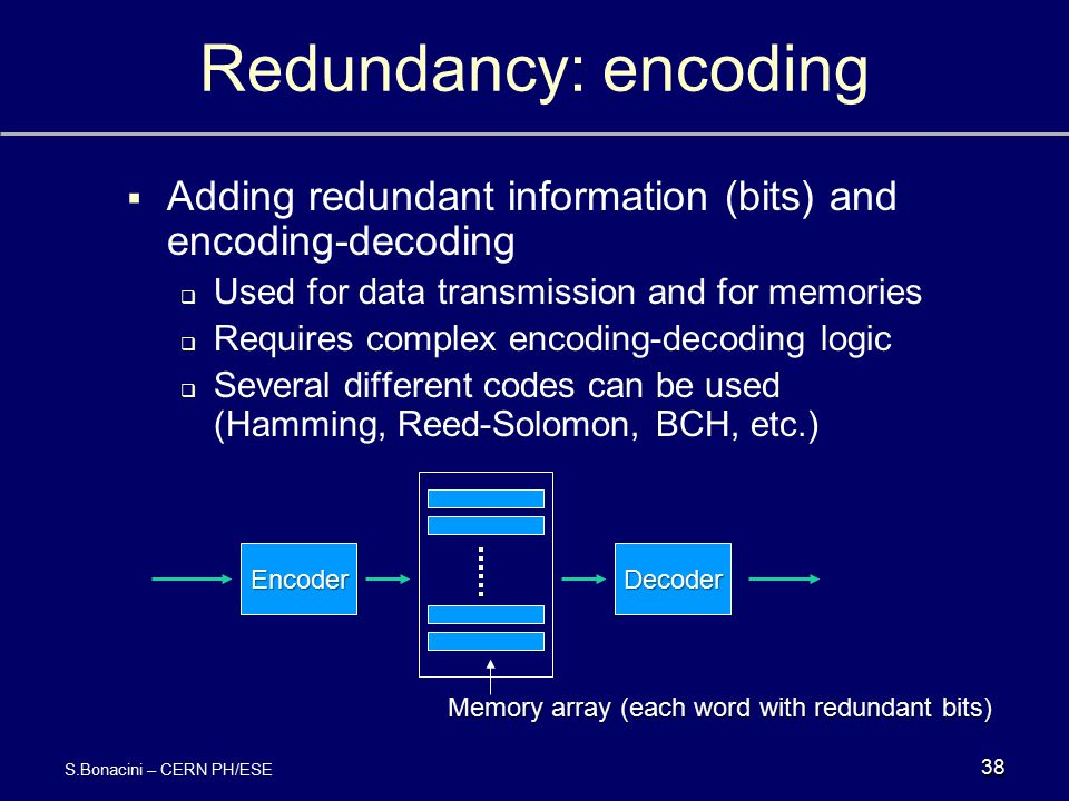 Redundancy: encoding Adding redundant information (bits) and encoding-decoding. Used for data transmission and for memories.
