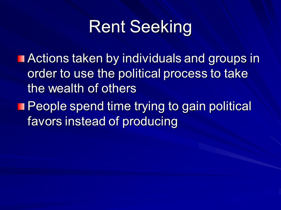 Rent Seeking Actions taken by individuals and groups in order to use the political process to take the wealth of others.
