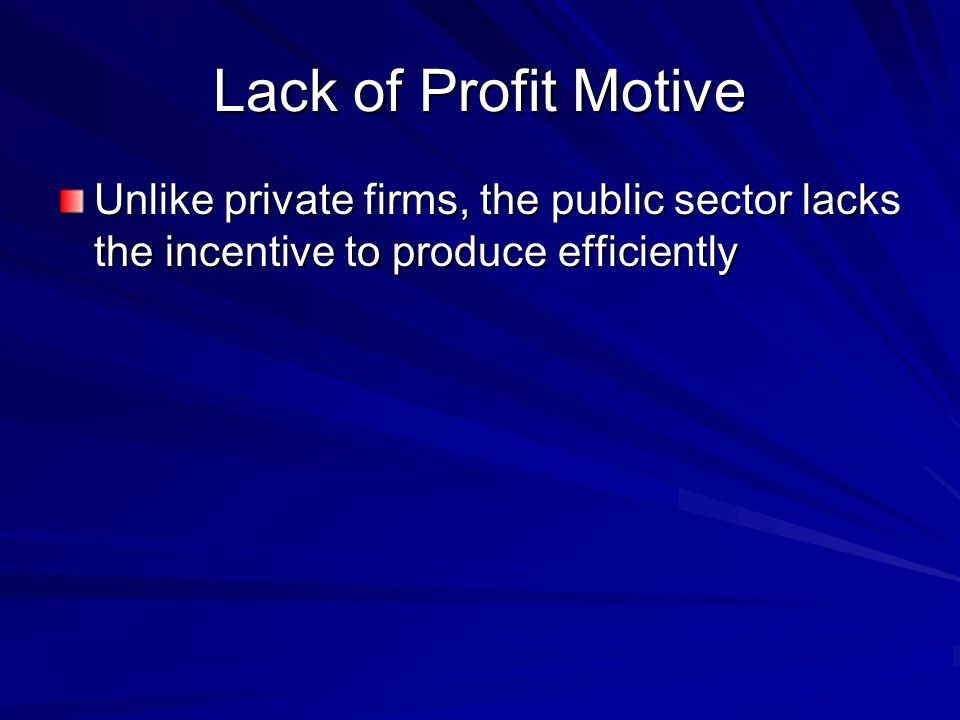 Lack of Profit Motive Unlike private firms, the public sector lacks the incentive to produce efficiently.