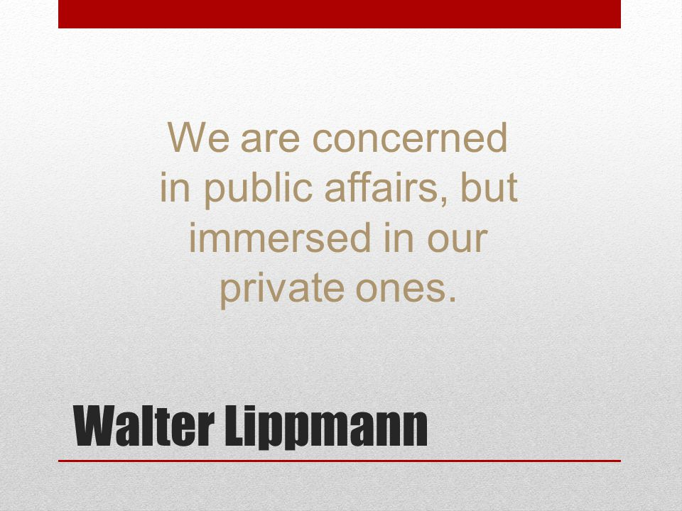 We are concerned in public affairs, but immersed in our private ones.
