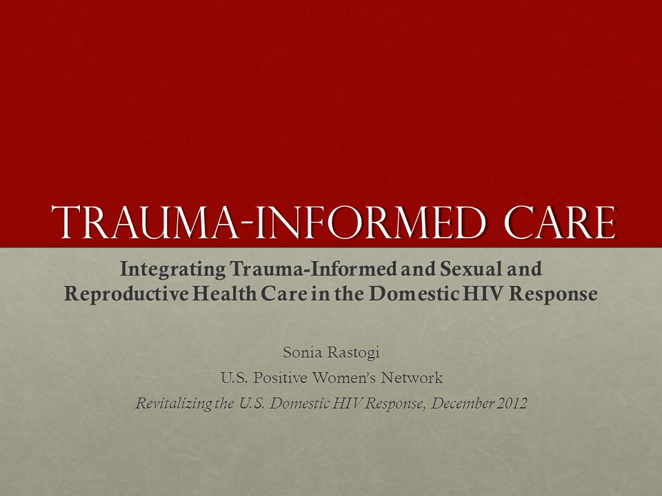 Trauma-informed care Integrating Trauma-Informed and Sexual and Reproductive Health Care in the Domestic HIV Response.