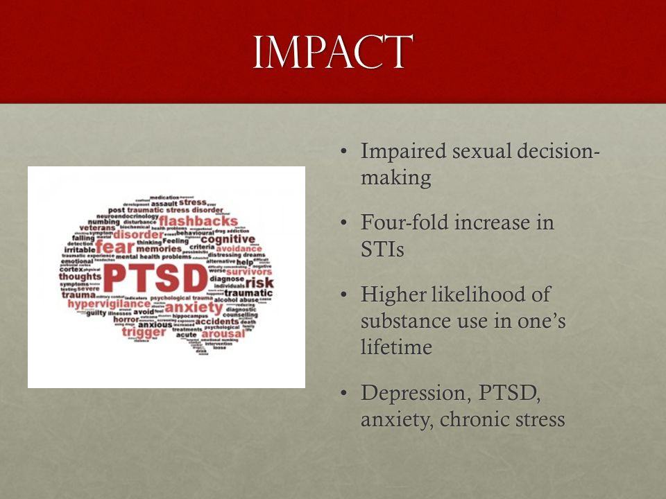 Impact Impaired sexual decision- making Four-fold increase in STIs