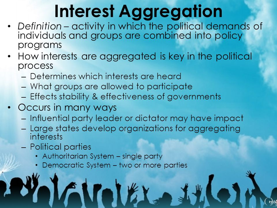 Interest Aggregation Definition – activity in which the political demands of individuals and groups are combined into policy programs.