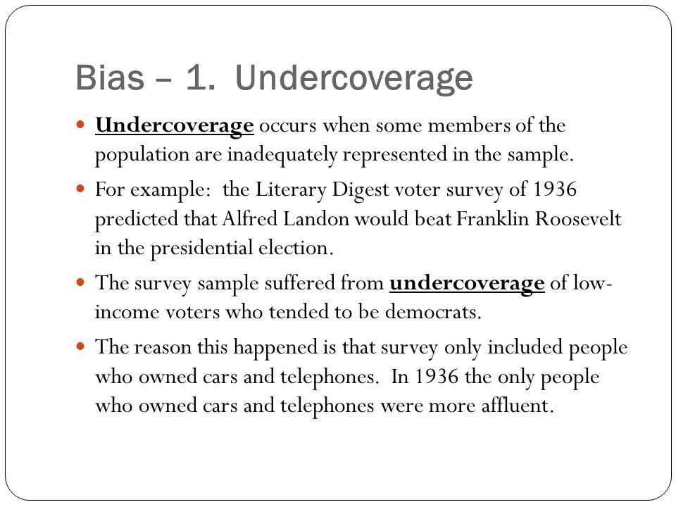 Bias – 1. Undercoverage Undercoverage occurs when some members of the population are inadequately represented in the sample.
