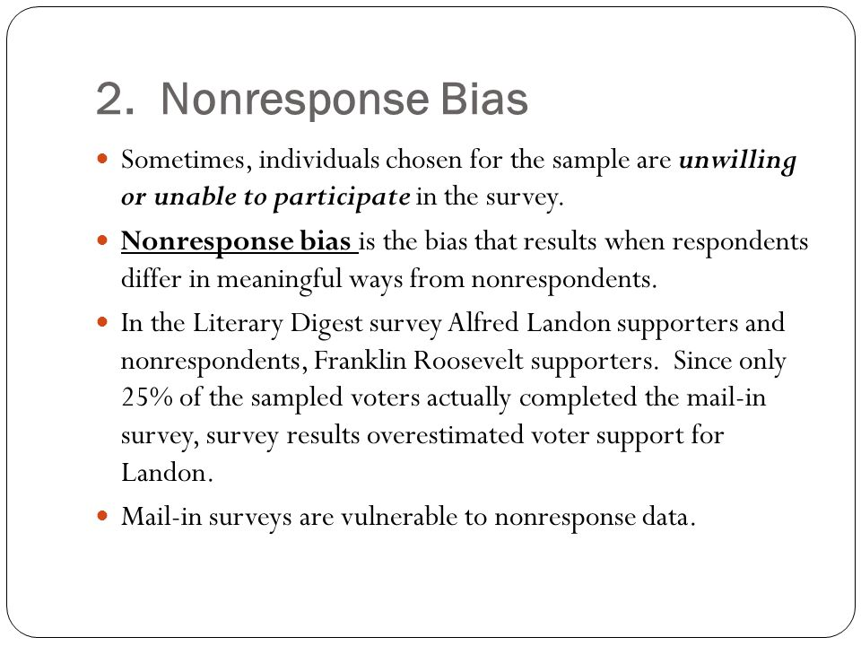 2. Nonresponse Bias Sometimes, individuals chosen for the sample are unwilling or unable to participate in the survey.