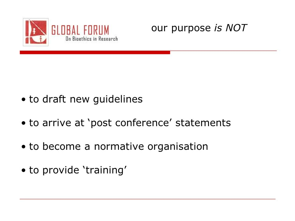 our purpose is NOT to draft new guidelines. to arrive at 'post conference' statements. to become a normative organisation.