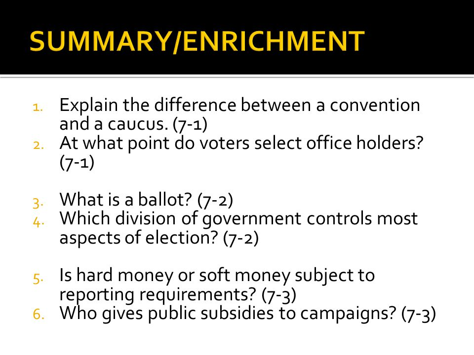 SUMMARY/ENRICHMENT Explain the difference between a convention and a caucus. (7-1) At what point do voters select office holders (7-1)