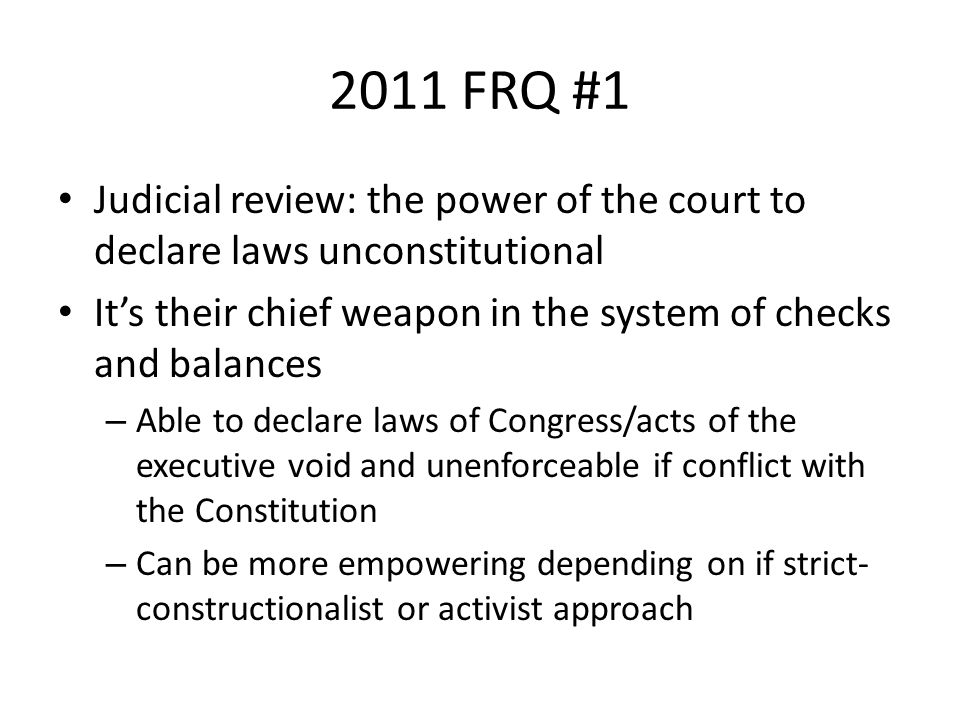 2011 FRQ #1 Judicial review: the power of the court to declare laws unconstitutional. It's their chief weapon in the system of checks and balances.