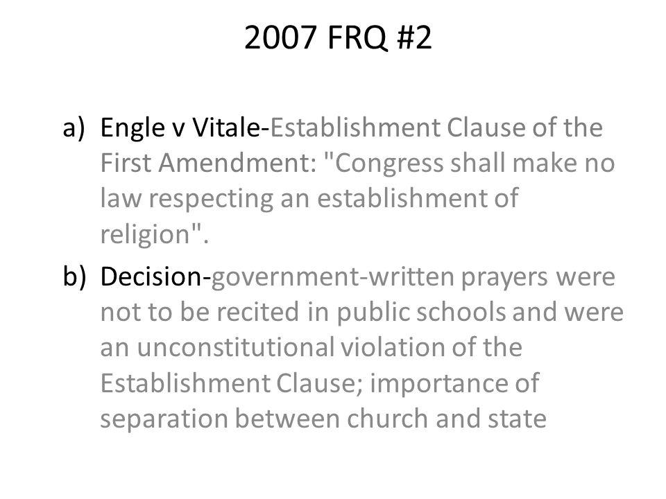 2007 FRQ #2 Engle v Vitale-Establishment Clause of the First Amendment: Congress shall make no law respecting an establishment of religion .
