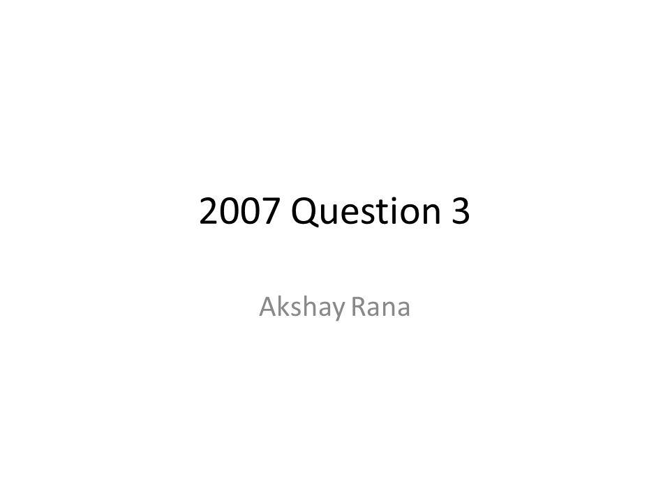 2007 Question 3 Akshay Rana