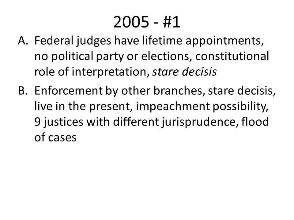 2005 - #1 Federal judges have lifetime appointments, no political party or elections, constitutional role of interpretation, stare decisis.