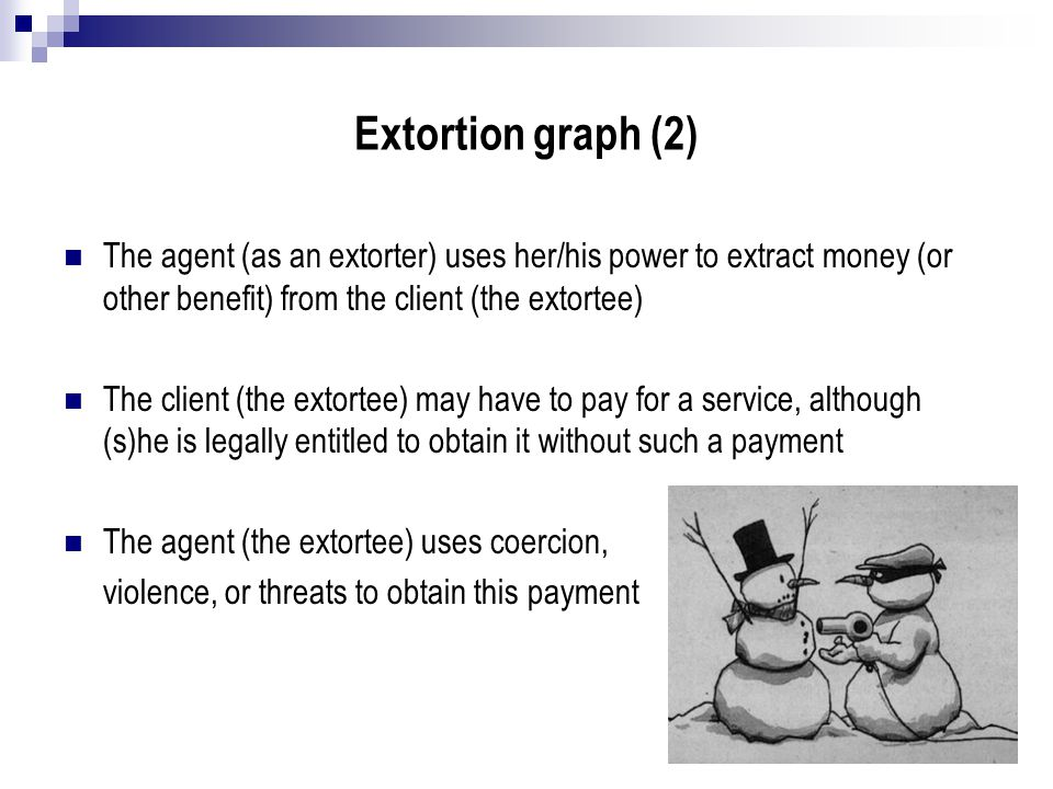 Extortion graph (2) The agent (as an extorter) uses her/his power to extract money (or other benefit) from the client (the extortee)