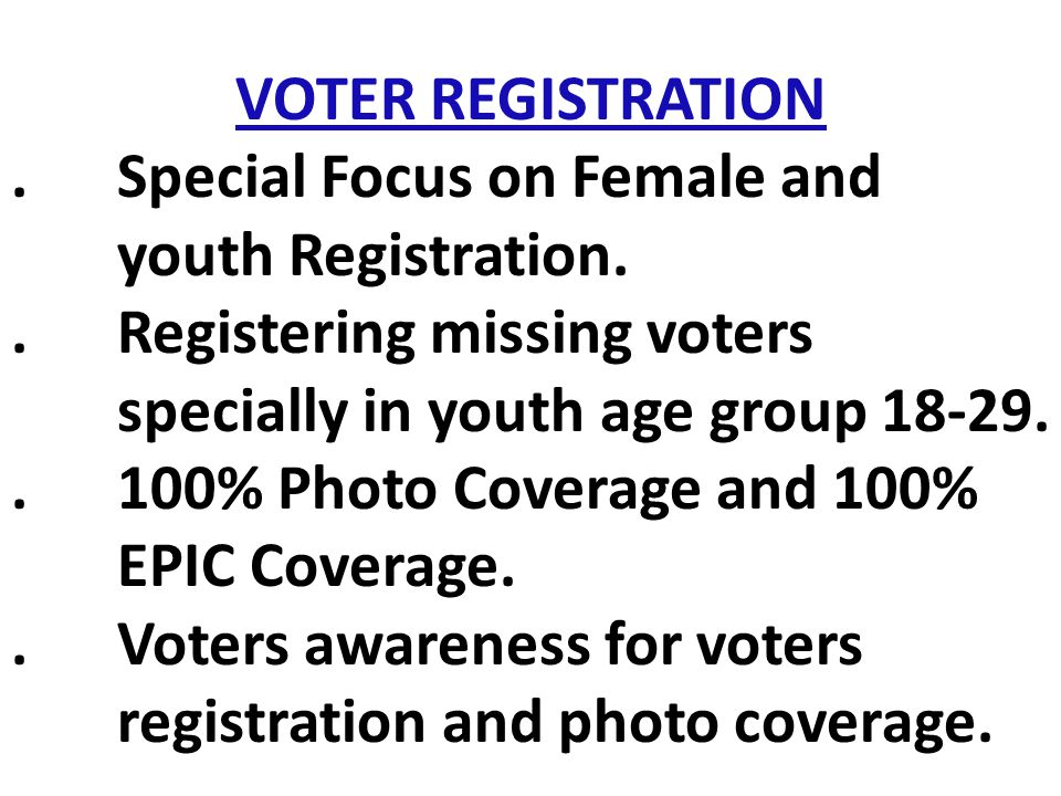 VOTER REGISTRATION . Special Focus on Female and youth Registration. . Registering missing voters specially in youth age group 18-29.