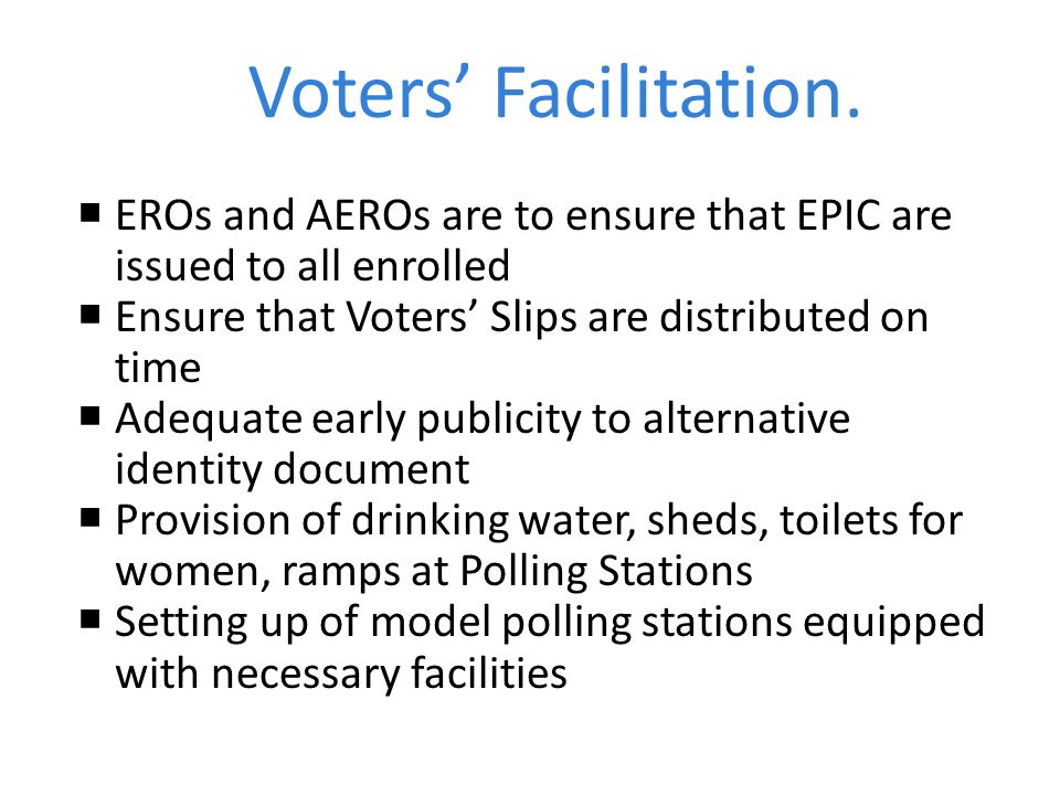 Voters' Facilitation. EROs and AEROs are to ensure that EPIC are issued to all enrolled. Ensure that Voters' Slips are distributed on time.