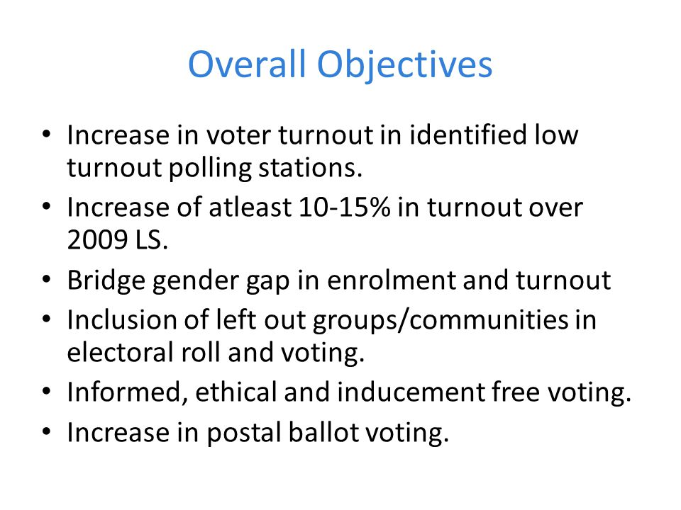 Overall Objectives Increase in voter turnout in identified low turnout polling stations. Increase of atleast 10-15% in turnout over 2009 LS.