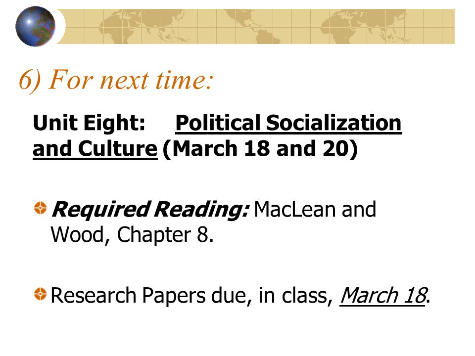 6) For next time: Unit Eight: Political Socialization and Culture (March 18 and 20) Required Reading: MacLean and Wood, Chapter 8.