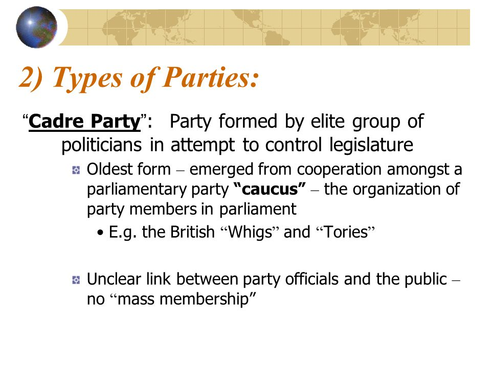 2) Types of Parties: Cadre Party : Party formed by elite group of politicians in attempt to control legislature.